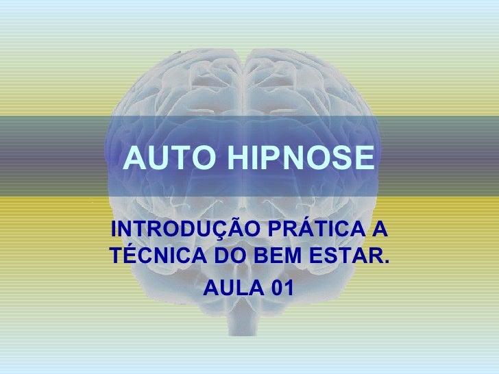 AUTO HIPNOSE INTRODUÇÃO PRÁTICA A TÉCNICA DO BEM ESTAR. AULA 01