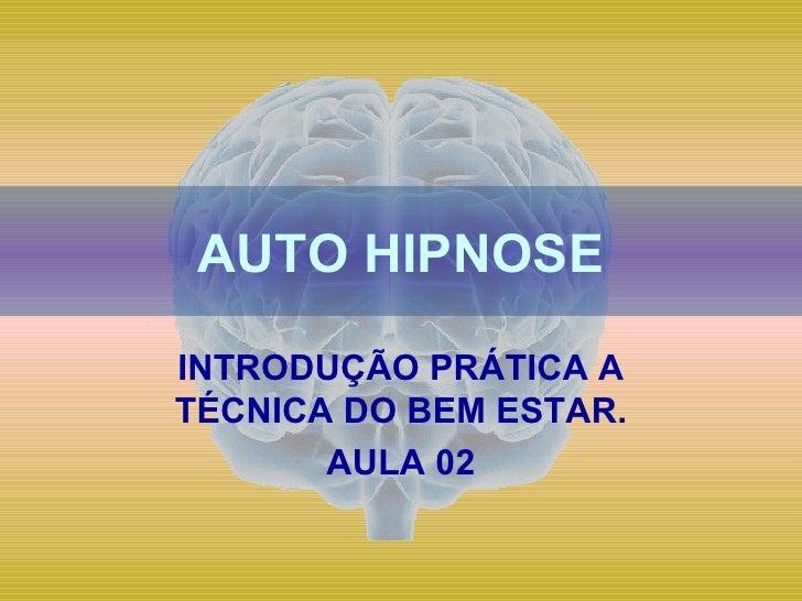 AUTO HIPNOSE INTRODUÇÃO PRÁTICA A TÉCNICA DO BEM ESTAR. AULA 02