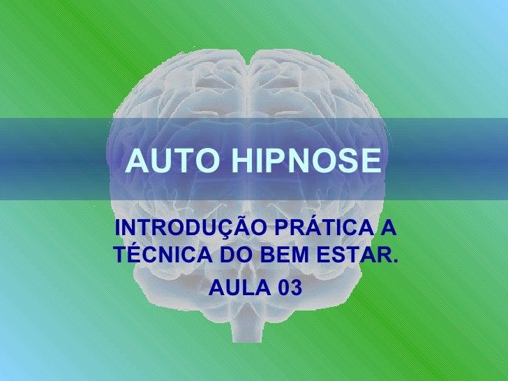 AUTO HIPNOSE INTRODUÇÃO PRÁTICA A TÉCNICA DO BEM ESTAR. AULA 03