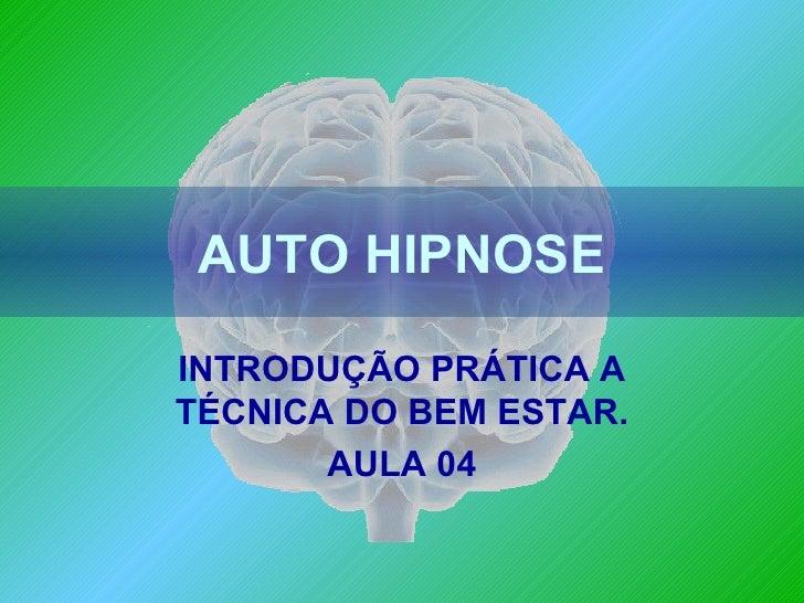 AUTO HIPNOSE INTRODUÇÃO PRÁTICA A TÉCNICA DO BEM ESTAR. AULA 04
