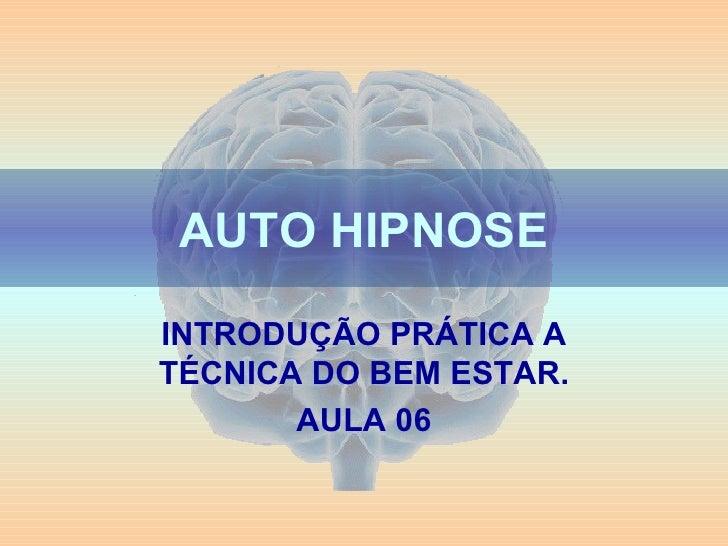 AUTO HIPNOSE INTRODUÇÃO PRÁTICA A TÉCNICA DO BEM ESTAR. AULA 06