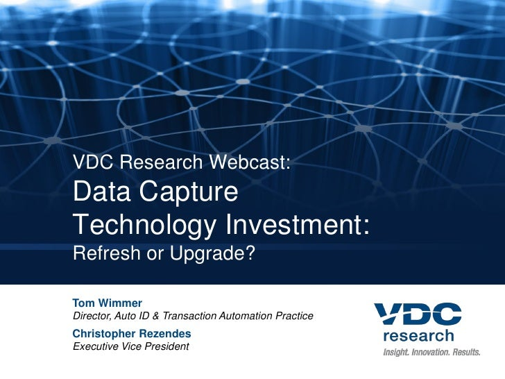 VDC Research Webcast: Data Capture Technology Investment: Refresh or Upgrade?  Tom Wimmer Director, Auto ID & Transaction ...