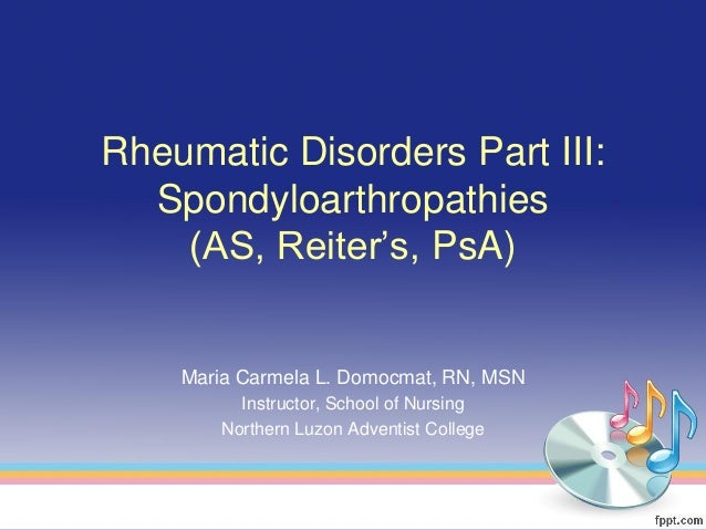 Rheumatic Disorders Part III:  Spondyloarthropathies    (AS, Reiter's, PsA)    Maria Carmela L. Domocmat, RN, MSN         ...