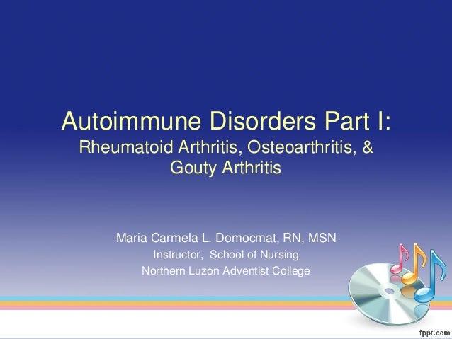Autoimmune Disorders Part I: Rheumatoid Arthritis, Osteoarthritis, &           Gouty Arthritis     Maria Carmela L. Domocm...