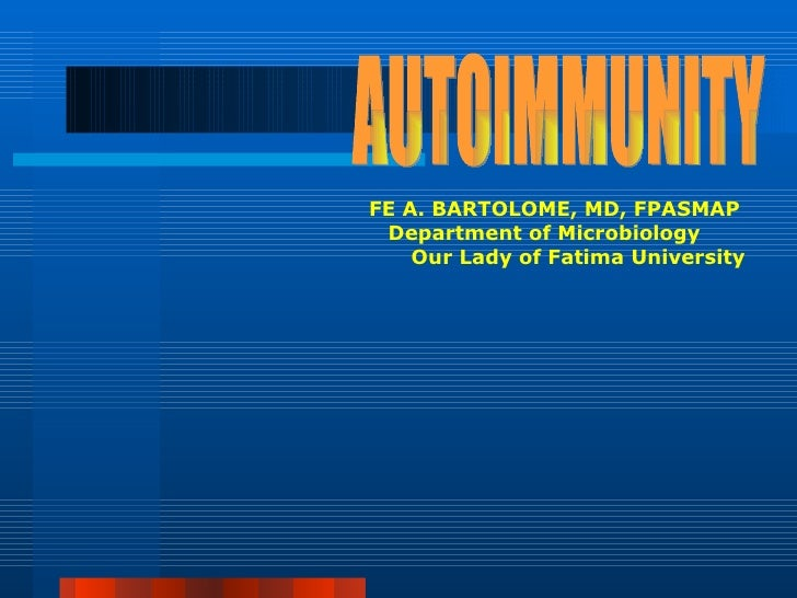 AUTOIMMUNITY FE A. BARTOLOME, MD, FPASMAP  Department of Microbiology  Our Lady of Fatima University