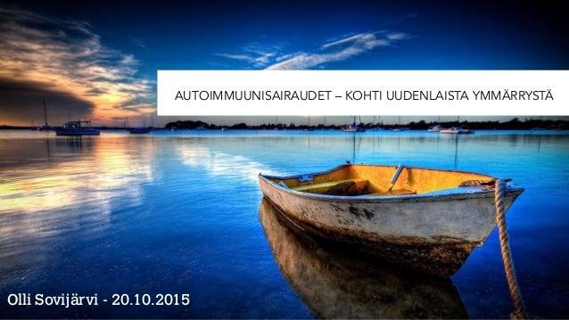 AUTOIMMUUNISAIRAUDET – KOHTI UUDENLAISTA YMMÄRRYSTÄ Olli Sovijärvi - 20.10.2015