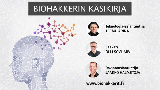 Teknologia-asiantuntija TEEMU ARINA Lääkäri OLLI SOVIJÄRVI Ravintoasiantuntija JAAKKO HALMETOJA www.biohakkerit.fi BIOHAKK...