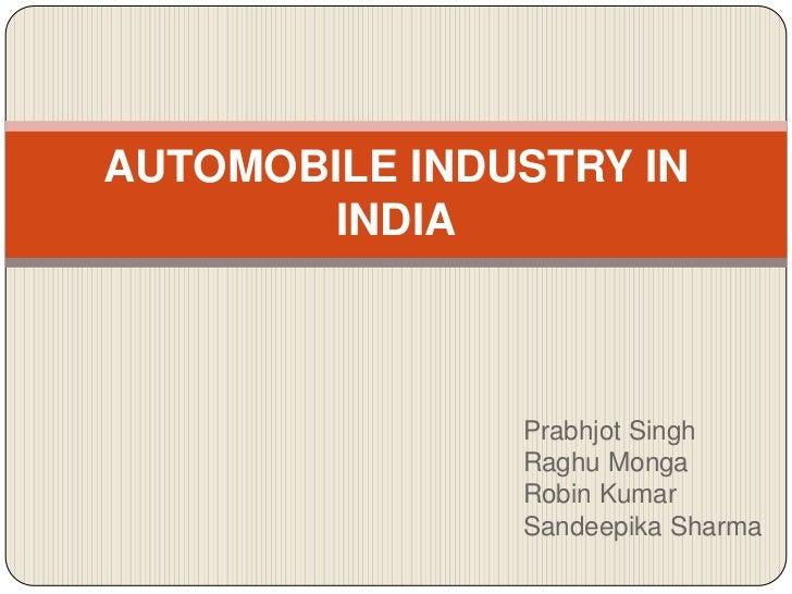 AUTOMOBILE INDUSTRY IN        INDIA               Prabhjot Singh               Raghu Monga               Robin Kumar      ...