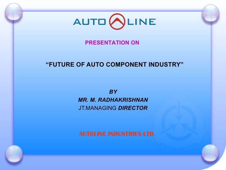 """ FUTURE OF AUTO COMPONENT INDUSTRY"" BY MR. M. RADHAKRISHNAN JT.MANAGING  DIRECTOR PRESENTATION ON AUTOLINE INDUSTRIES LTD."