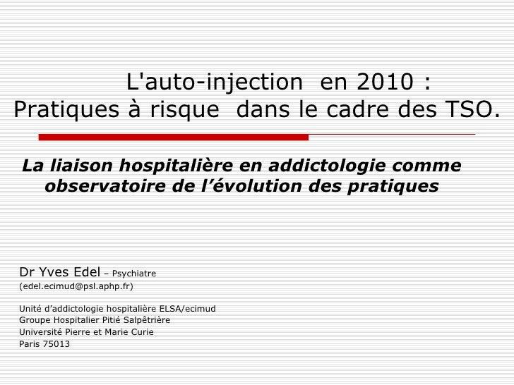 L'auto-injection  en 2010 :  Pratiques à risque  dans le cadre des TSO. Dr Yves Edel  – Psychiatre (edel.ecimud@psl.aphp.f...