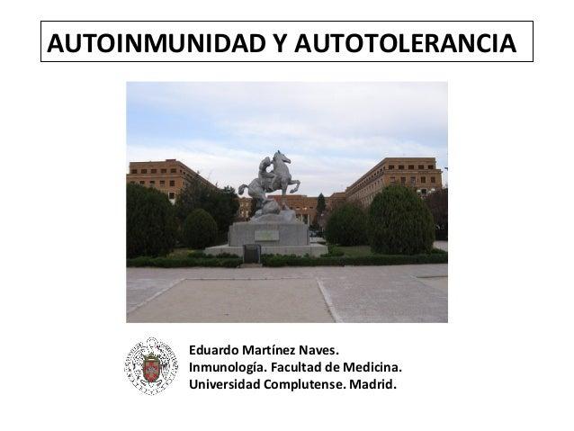 AUTOINMUNIDAD Y AUTOTOLERANCIA         Eduardo Martínez Naves.         Inmunología. Facultad de Medicina.         Universi...