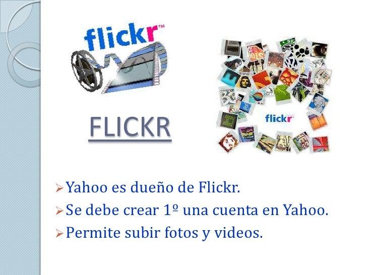 FLICKR Yahoo es dueño de Flickr. Se debe crear 1º una cuenta en Yahoo. Permite subir fotos y videos.
