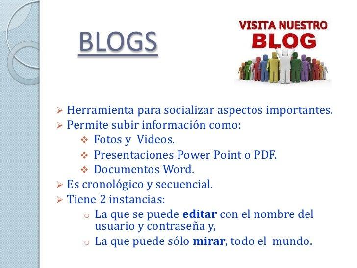 BLOGS Herramienta para socializar aspectos importantes. Permite subir información como:     Fotos y Videos.     Presen...