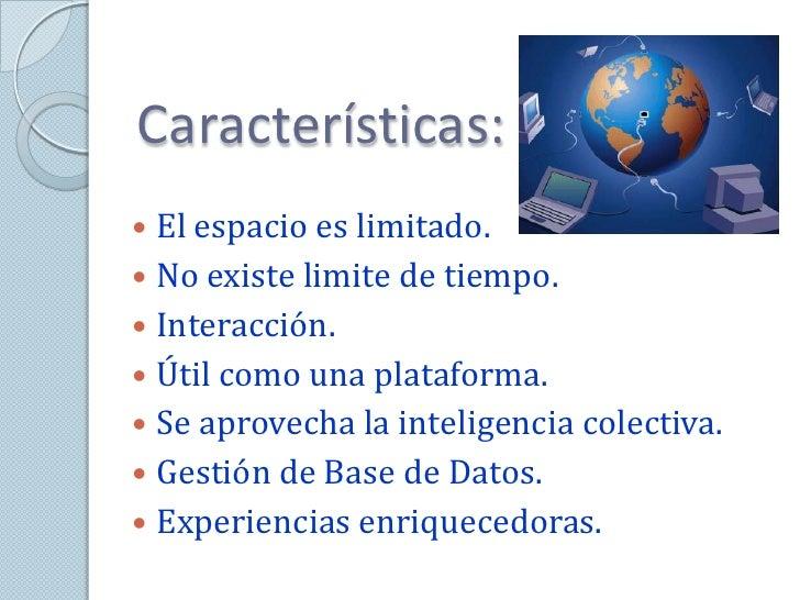 Características: El espacio es limitado. No existe limite de tiempo. Interacción. Útil como una plataforma. Se aprove...