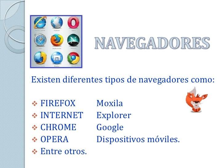 Existen diferentes tipos de navegadores como: FIREFOX        Moxila INTERNET       Explorer CHROME         Google OPER...