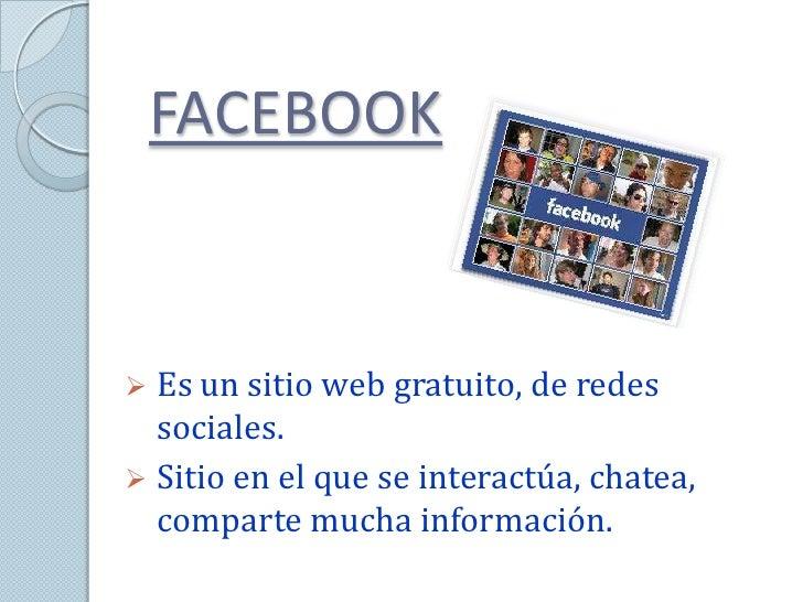 FACEBOOK Es un sitio web gratuito, de redes  sociales. Sitio en el que se interactúa, chatea,  comparte mucha información.