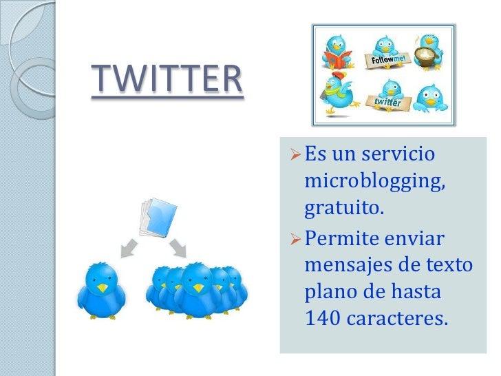 TWITTER           Es un servicio            microblogging,            gratuito.           Permite enviar            mens...