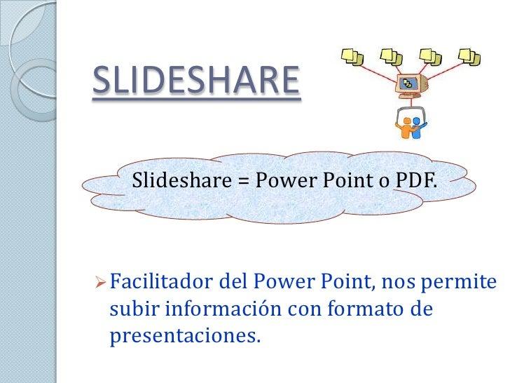 SLIDESHARE   Slideshare = Power Point o PDF. Facilitador del Power Point, nos permite subir información con formato de pr...