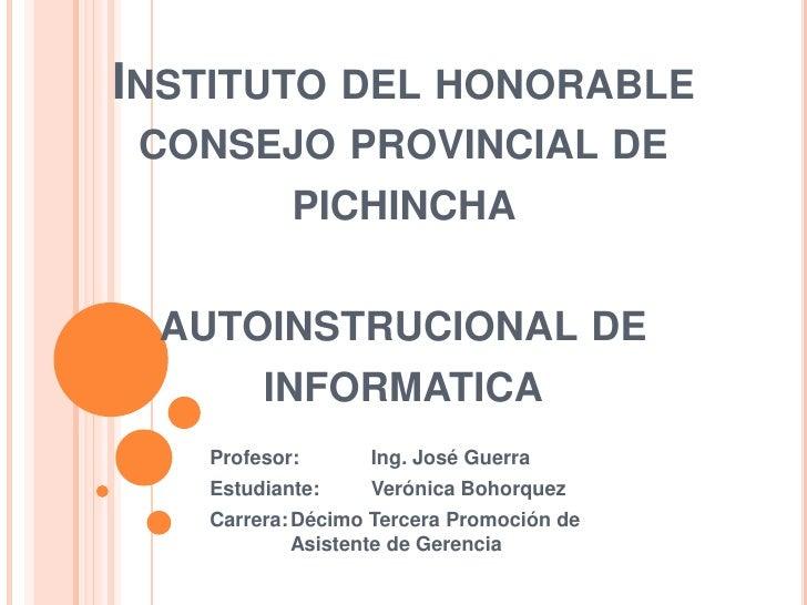 INSTITUTO DEL HONORABLE CONSEJO PROVINCIAL DE      PICHINCHA AUTOINSTRUCIONAL DE     INFORMATICA   Profesor:      Ing. Jos...