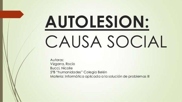 "AUTOLESION: CAUSA SOCIAL Autoras: Vizgarra, Rocío Bucci, Nicolle 5ºB ""humanidades"" Colegio Belén Materia: Informática apli..."