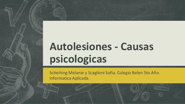 Autolesiones - Causas psicologicas Scheihing Melanie y Scaglioni Sofia. Colegio Belen 5to Año. Informatica Aplicada.