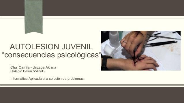 """AUTOLESION JUVENIL """"consecuencias psicológicas"""" Char Camila - Unzaga Aldana Colegio Belén 5ºAñoB Informática Aplicada a la..."""