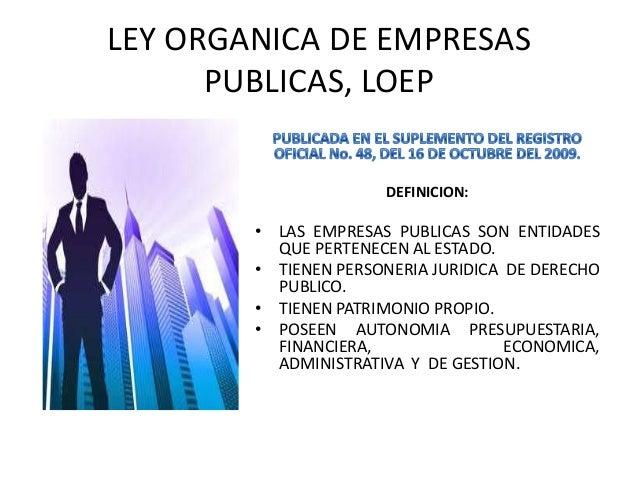 LEY ORGANICA DE EMPRESASPUBLICAS, LOEPDEFINICION:• LAS EMPRESAS PUBLICAS SON ENTIDADESQUE PERTENECEN AL ESTADO.• TIENEN PE...