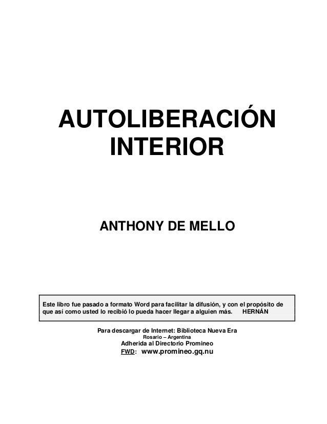 AUTOLIBERACIÓN INTERIOR  ANTHONY DE MELLO  Este libro fue pasado a formato Word para facilitar la difusión, y con el propó...