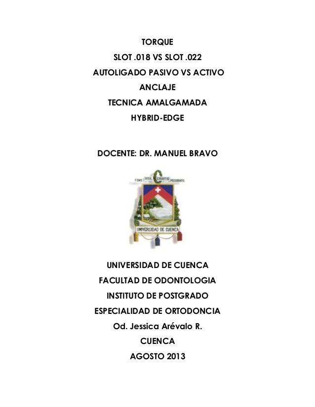 TORQUE SLOT .018 VS SLOT .022 AUTOLIGADO PASIVO VS ACTIVO ANCLAJE TECNICA AMALGAMADA HYBRID-EDGE DOCENTE: DR. MANUEL BRAVO...