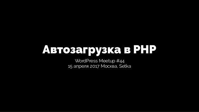 Автозагрузка в PHP WordPress Meetup #44 15 апреля 2017 Москва, Setka