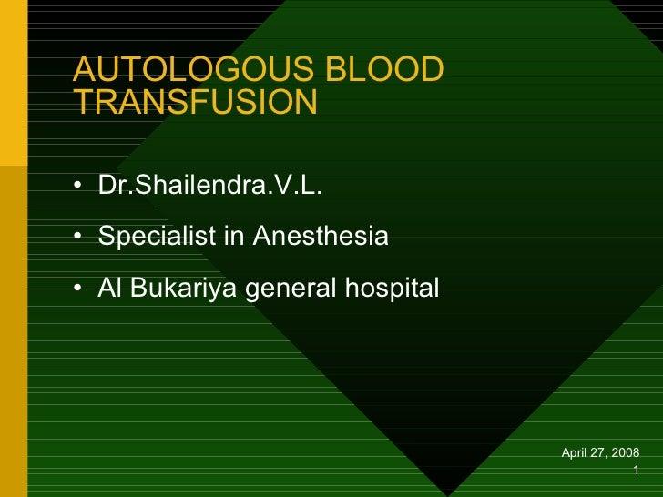 AUTOLOGOUS BLOOD TRANSFUSION <ul><li>Dr.Shailendra.V.L. </li></ul><ul><li>Specialist in Anesthesia </li></ul><ul><li>Al Bu...