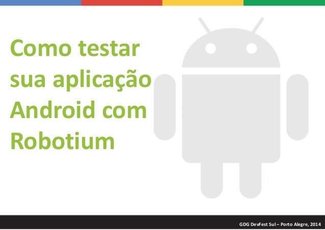 Como testar sua aplicação Android com Robotium GDG DevFest Sul – Porto Alegre, 2014