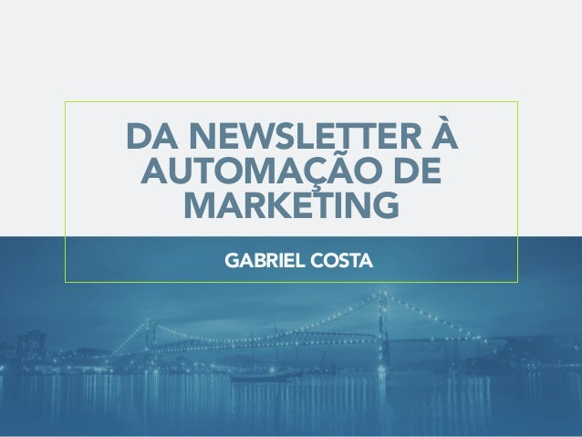 DA NEWSLETTER À AUTOMAÇÃO DE MARKETING GABRIEL COSTA