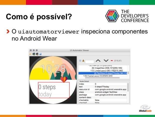 Globalcode  –  Open4education Como é possível?  O uiautomatorviewer inspeciona componentes no Android Wear