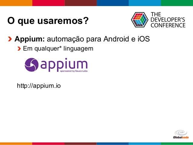 Globalcode  –  Open4education O que usaremos?  Appium: automação para Android e iOS Em qualquer* linguagem http://ap...