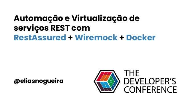 Automação e Virtualização de serviços REST com RestAssured + Wiremock + Docker @eliasnogueira