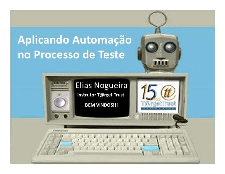 Aplicando Automação no Processo de Teste            Elias Nogueira           Instrutor T@rget Trust               BEM VIND...
