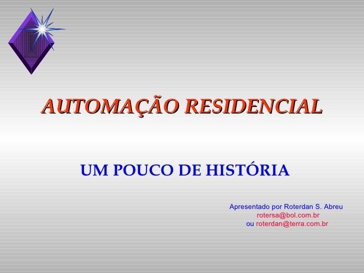 AUTOMAÇÃO RESIDENCIAL UM POUCO DE HISTÓRIA Apresentado por Roterdan S. Abreu rotersa @bol.com. br ou  [email_address] br