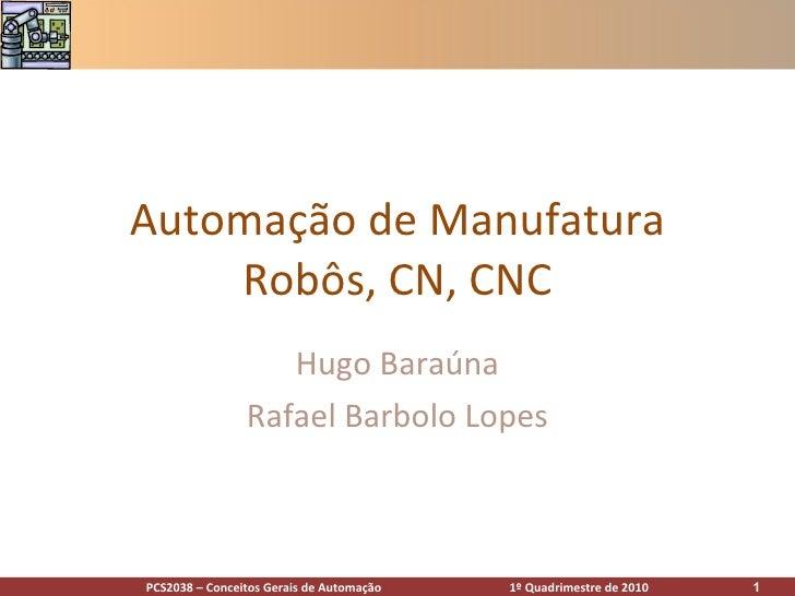 Automação de Manufatura Robôs, CN, CNC Hugo Baraúna Rafael Barbolo Lopes