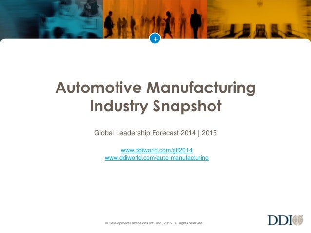 + © Development Dimensions Int'l, Inc., 2015. All rights reserved. Automotive Manufacturing Industry Snapshot Global Leade...