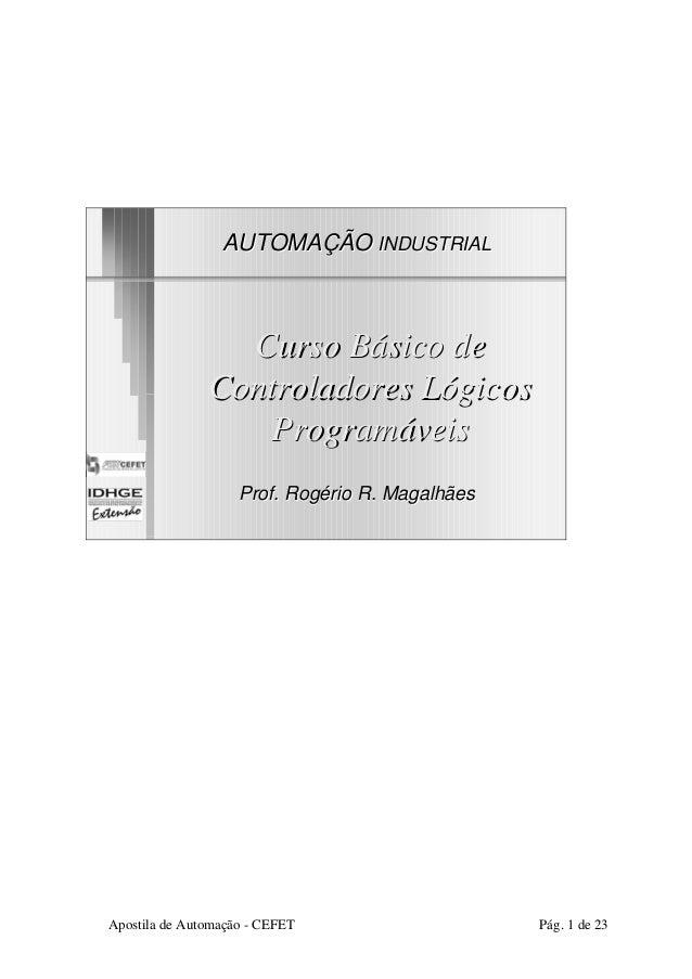 AUTOMAÇÃOINDUSTRIAL  Curso Básico de  Controladores Lógicos  Programáveis  Prof. Rogério R. Magalhães  Apostila de Automaç...