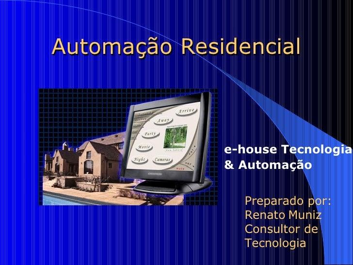 Automação Residencial Preparado por: Renato   Muniz Consultor de Tecnologia e-house Tecnologia  & Automação
