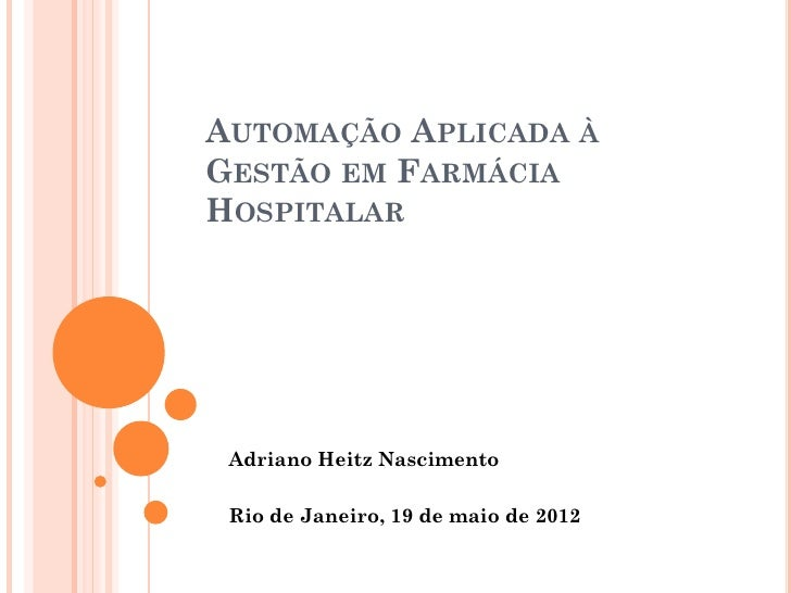 AUTOMAÇÃO APLICADA ÀGESTÃO EM FARMÁCIAHOSPITALAR Adriano Heitz Nascimento Rio de Janeiro, 19 de maio de 2012