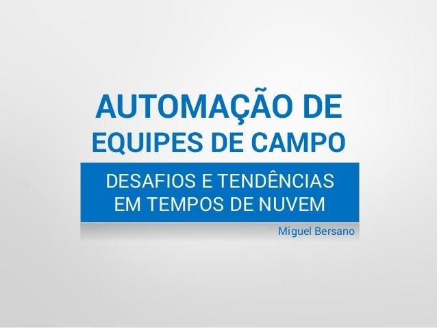 AUTOMAÇÃO DE EQUIPES DE CAMPO DESAFIOS E TENDÊNCIAS EM TEMPOS DE NUVEM Miguel Bersano
