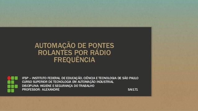 AUTOMAÇÃO DE PONTES ROLANTES POR RÁDIO FREQUÊNCIA IFSP – INSTITUTO FEDERAL DE EDUCAÇÃO, CIÊNCIA E TECNOLOGIA DE SÃO PAULO ...