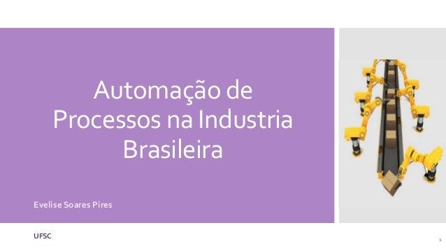 Automação deProcessos na IndustriaBrasileiraEvelise Soares PiresUFSC 1