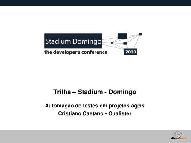 Globalcode – Open4education Trilha – Stadium - Domingo Automação de testes em projetos ágeis Cristiano Caetano - Qualister