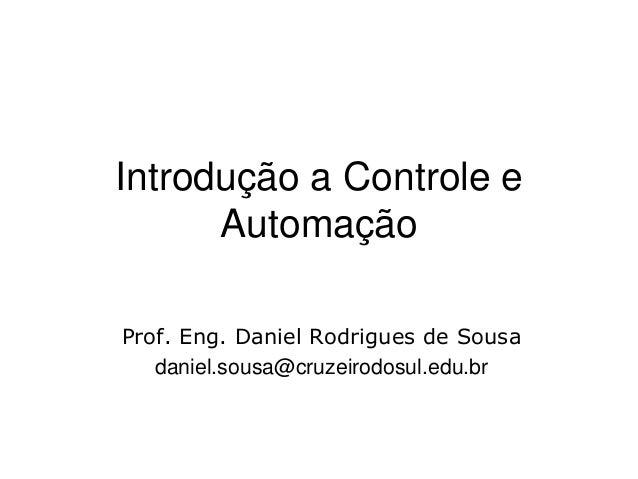 Introdução a Controle e Automação Prof. Eng. Daniel Rodrigues de Sousa daniel.sousa@cruzeirodosul.edu.br