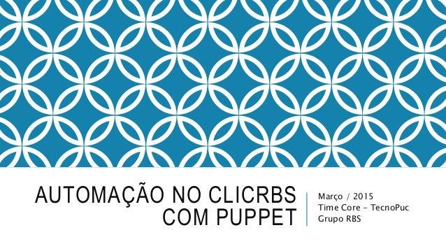 AUTOMAÇÃO NO CLICRBS COM PUPPET Março / 2015 Time Core - TecnoPuc Grupo RBS