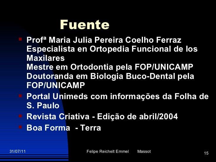Fuente <ul><li>Profª Maria Julia Pereira Coelho Ferraz Especialista en Ortopedia Funcional de los Maxilares Mestre em Orto...